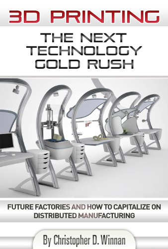 3D Printing: The Next Technology Gold Rush – Future Factories and How to Capitalize on Distributed Manufacturing